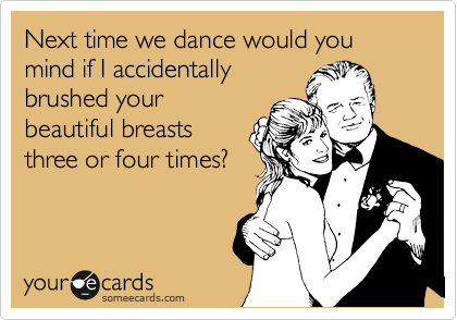 Next time we dance would you mind if I accidentally brushed your beautiful breasts three or four times?