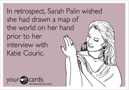 In retrospect, Sarah Palin wished she had drawn a map of the world on her hand prior to her interview with Katie Couric.