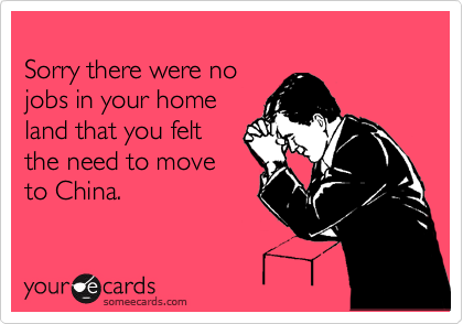 Sorry there were no jobs in your home land that you felt  the need to move to China.