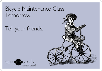 Bicycle Maintenance Class Tomorrow.  Tell your friends.