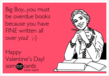 Big Boy...you must be overdue books because you have FINE written all over you!  ;-)  Happy Valentine's Day!