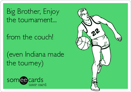 Big Brother, Enjoy  the tournament...  from the couch!  (even Indiana made  the tourney)