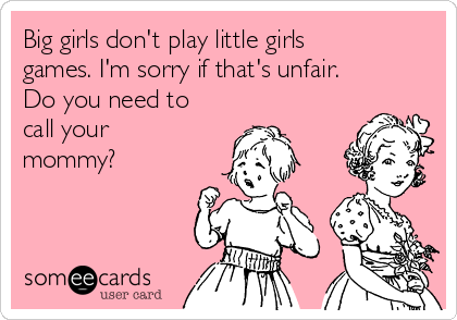 Big girls don't play little girls games. I'm sorry if that's unfair. Do you need to call your mommy?