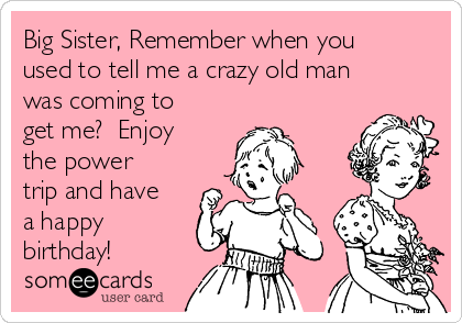 Big Sister, Remember when you used to tell me a crazy old man was coming to get me?  Enjoy the power trip and have a happy birthday!