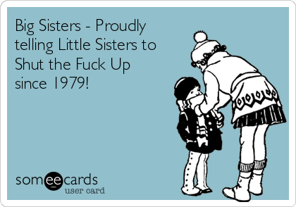 Big Sisters - Proudly  telling Little Sisters to  Shut the Fuck Up  since 1979!