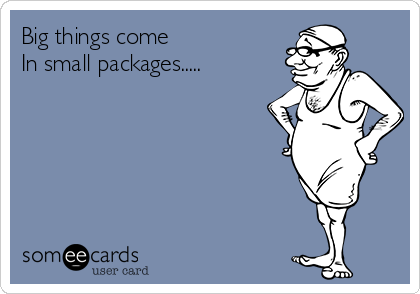 Big things come In small packages.....