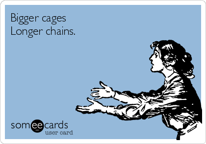 http://cdn.someecards.com/someecards/usercards/bigger-cages-longer-chains-6e4ed.png