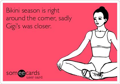 Bikini season is right around the corner, sadly Gigi's was closer.