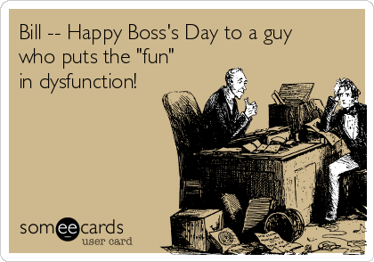 """Bill -- Happy Boss's Day to a guy who puts the """"fun"""" in dysfunction!"""