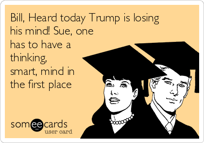 Bill, Heard today Trump is losing his mind! Sue, one has to have a thinking, smart, mind in the first place