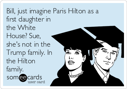 Bill, just imagine Paris Hilton as a first daughter in the White House? Sue, she's not in the Trump family. In the Hilton family.