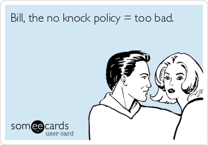 Bill, the no knock policy = too bad.