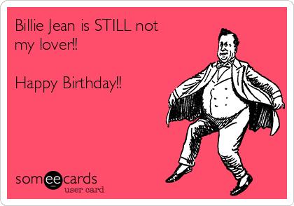 Billie Jean Is STILL Not My Lover Happy Birthday