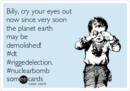 Billy, cry your eyes out now since very soon the planet earth may be demolished! #dt #riggedelection. #nuclearbomb