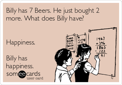 Billy has 7 Beers. He just bought 2 more. What does Billy have?   Happiness.  Billy has  happiness.