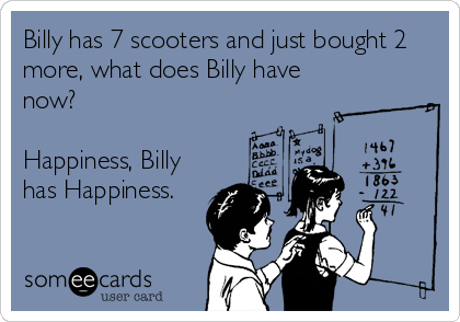 Billy has 7 scooters and just bought 2 more, what does Billy have now?  Happiness, Billy has Happiness.