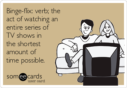 Binge-flix: verb; the act of watching an entire series of TV shows in the shortest amount of time possible.