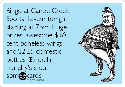 Bingo at Canoe Creek Sports Tavern tonight starting at 7pm. Huge prizes, awesome $.69 cent boneless wings and $2.25 domestic bottles. $2 dollar murphy's stout