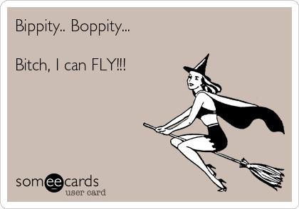 Bippity.. Boppity...   Bitch, I can FLY!!!