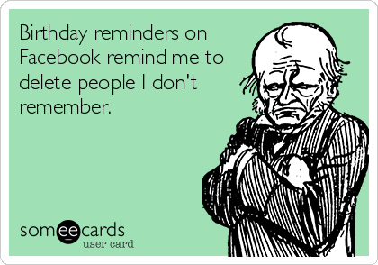 Birthday reminders on Facebook remind me to delete people I don't remember.