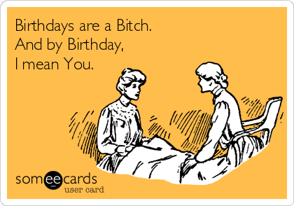 Birthdays are a Bitch. And by Birthday,  I mean You.