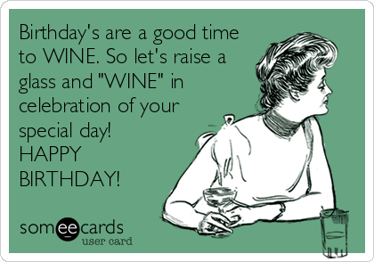 "Birthday's are a good time to WINE. So let's raise a glass and ""WINE"" in celebration of your special day! HAPPY BIRTHDAY!"