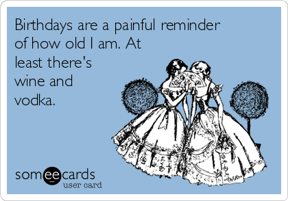 Birthdays are a painful reminder of how old I am. At least there's wine and vodka.