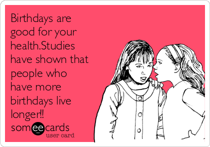 Birthdays are good for your health.Studies have shown that people who have more birthdays live longer!!