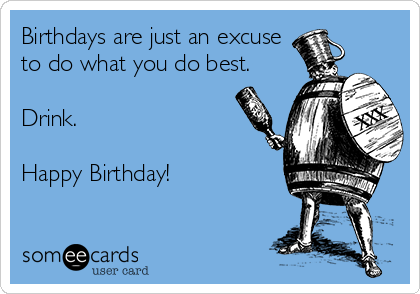 Birthdays are just an excuse to do what you do best.  Drink.  Happy Birthday!