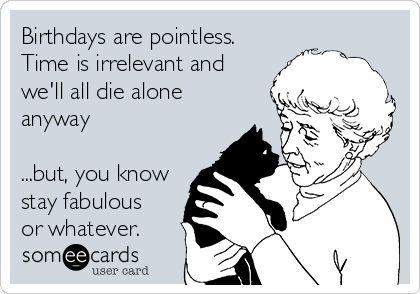 Birthdays are pointless. Time is irrelevant and we'll all die alone anyway  ...but, you know stay fabulous  or whatever.