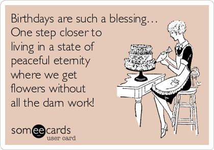 Birthdays are such a blessing… One step closer to living in a state of  peaceful eternity where we get flowers without all the darn work!