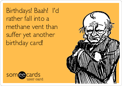 Birthdays! Baah!  I'd rather fall into a methane vent than suffer yet another birthday card!