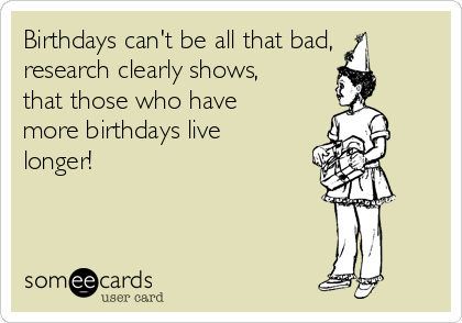 Birthdays can't be all that bad, research clearly shows, that those who have more birthdays live longer!