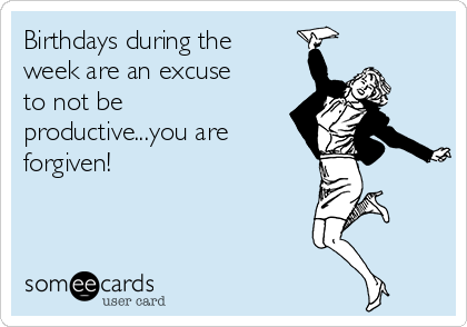 Birthdays during the week are an excuse to not be productive...you are forgiven!