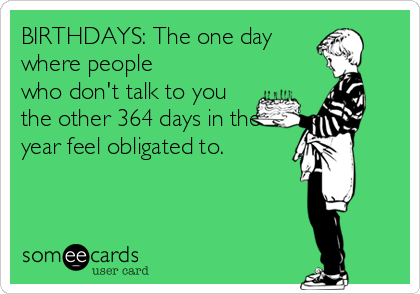 BIRTHDAYS: The one day where people who don't talk to you the other 364 days in the year feel obligated to.