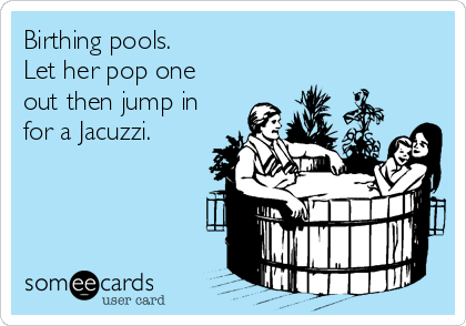 Birthing pools. Let her pop one out then jump in for a Jacuzzi.