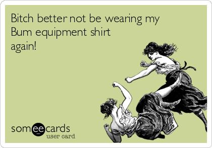 Bitch better not be wearing my Bum equipment shirt again!