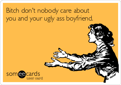 Bitch don't nobody care about you and your ugly ass boyfriend.