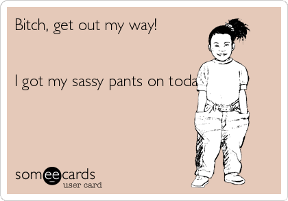 Bitch, get out my way!   I got my sassy pants on today...