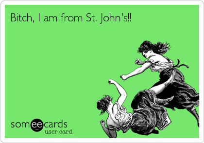 Bitch, I am from St. John's!!