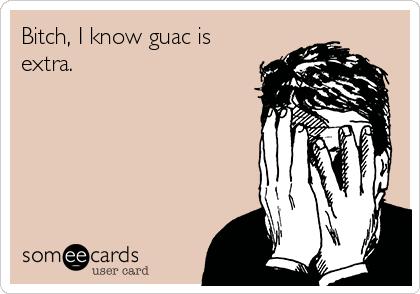 Bitch, I know guac is extra.