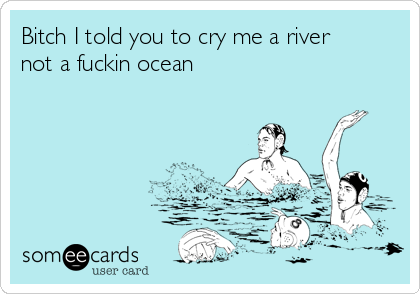 Bitch I told you to cry me a river not a fuckin ocean