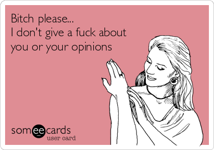 Bitch please... I don't give a fuck about you or your opinions