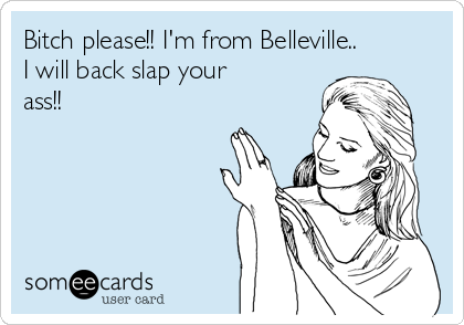 Bitch please!! I'm from Belleville.. I will back slap your ass!!