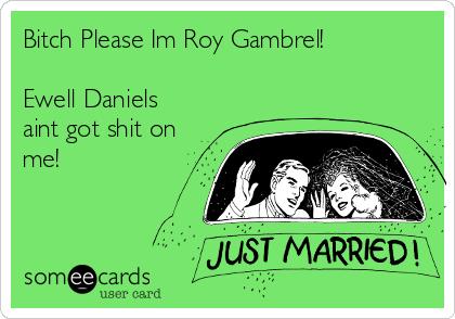 Bitch Please Im Roy Gambrel!  Ewell Daniels aint got shit on me!