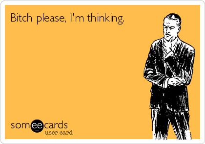 Bitch please, I'm thinking.