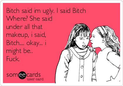 Bitch said im ugly. I said Bitch Where? She said under all that makeup, i said, Bitch.... okay... i might be.. Fuck.