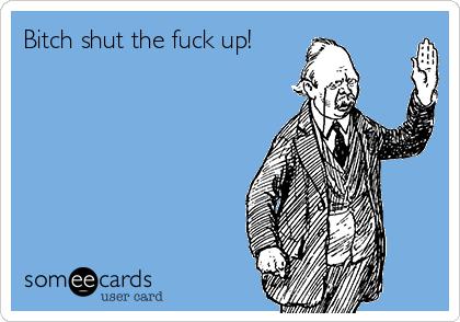Bitch shut the fuck up!