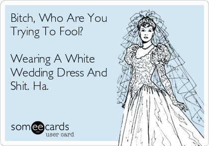 Bitch, Who Are You Trying To Fool?  Wearing A White Wedding Dress And Shit. Ha.