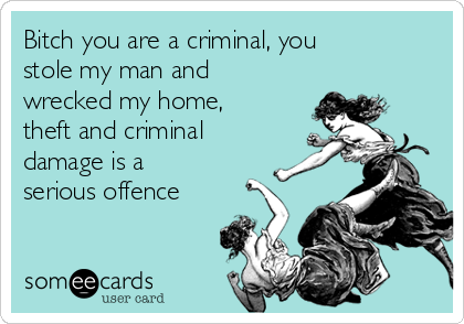 Bitch you are a criminal, you stole my man and wrecked my home, theft and criminal damage is a serious offence